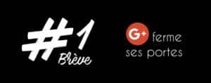 Brève 1 - Google+ ferme ses portes