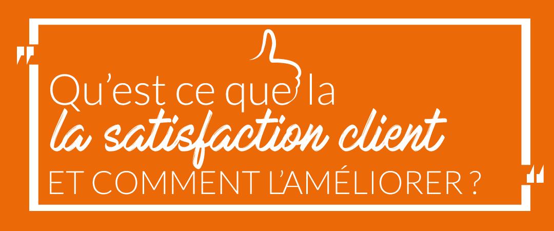 Qu'est ce que la satisfaction client et comment faire pour l'améliorer ?