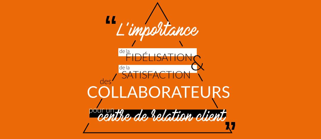 Quelle est l'importance de la fidélisation et de la satisfaction des collaborateurs pour un centre de relation client ?