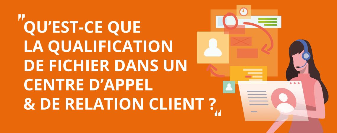 Qu'est-ce que la qualification de fichier dans un centre d'appel et de relation client ?